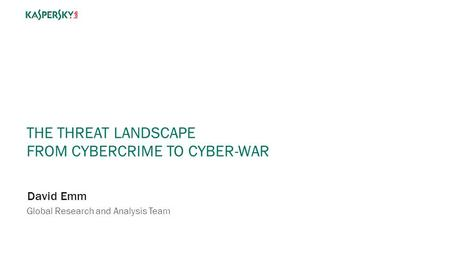 THE THREAT LANDSCAPE FROM CYBERCRIME TO CYBER-WAR David Emm Global Research and Analysis Team.