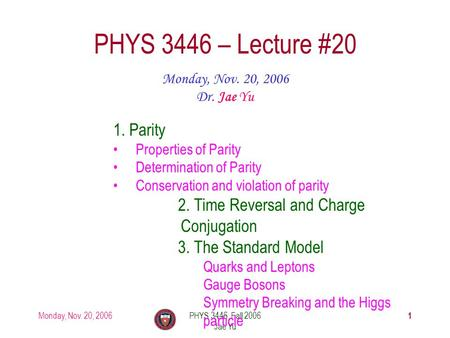 Monday, Nov. 20, 2006PHYS 3446, Fall 2006 Jae Yu 1 PHYS 3446 – Lecture #20 Monday, Nov. 20, 2006 Dr. Jae Yu 1. Parity Properties of Parity Determination.