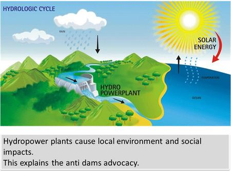 Hydropower plants cause local environment and social impacts. This explains the anti dams advocacy. Hydropower plants cause local environment and social.
