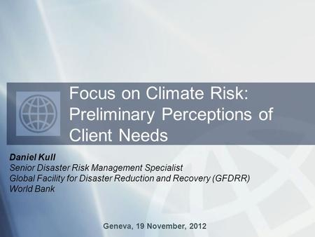 Daniel Kull Senior Disaster Risk Management Specialist Global Facility for Disaster Reduction and Recovery (GFDRR) World Bank Geneva, 19 November, 2012.
