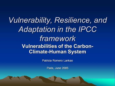 Vulnerability, Resilience, and Adaptation in the IPCC framework Vulnerabilities of the Carbon- Climate-Human System Patricia Romero Lankao Paris, June.