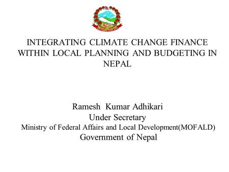 INTEGRATING CLIMATE CHANGE FINANCE WITHIN LOCAL PLANNING AND BUDGETING IN NEPAL Ramesh Kumar Adhikari Under Secretary Ministry of Federal Affairs and Local.