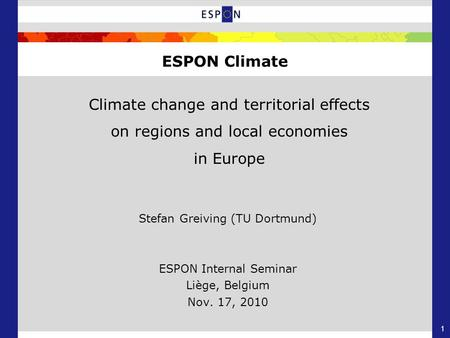 1 Climate change and territorial effects on regions and local economies in Europe Stefan Greiving (TU Dortmund) ESPON Internal Seminar Liège, Belgium Nov.
