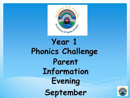 Year 1 Phonics Challenge Parent Information Evening September 2015.