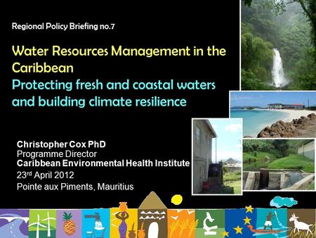 Regional Policy Briefing no.7 Water Resources Management in the Caribbean Protecting fresh and coastal waters and building climate resilience Christopher.