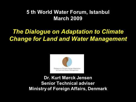 5 th World Water Forum, Istanbul March 2009 The Dialogue on Adaptation to Climate Change for Land and Water Management Dr. Kurt Mørck Jensen Senior Technical.