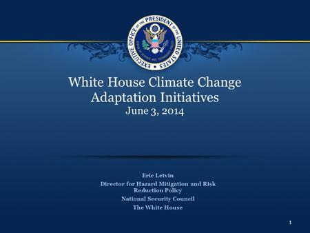 White House Climate Change Adaptation Initiatives June 3, 2014 Eric Letvin Director for Hazard Mitigation and Risk Reduction Policy National Security Council.
