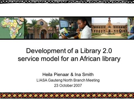 Development of a Library 2.0 service model for an African library Heila Pienaar & Ina Smith LIASA Gauteng North Branch Meeting 23 October 2007.
