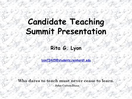 Candidate Teaching Summit Presentation Rita G. Lyon Who dares to teach must never cease to learn. – John Cotton Dana.