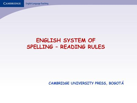 ENGLISH SYSTEM OF SPELLING – READING RULES CAMBRIDGE UNIVERSITY PRESS, BOGOTÁ.