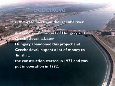 Gabčíkovo is the waterworks on the Danube river. it was common project of Hungary and Czechoslovakia. Later Hungary abandoned this project and Czechoslovakia.