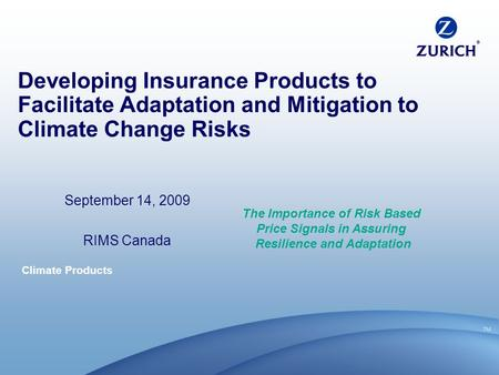 Climate Products Developing Insurance Products to Facilitate Adaptation and Mitigation to Climate Change Risks September 14, 2009 RIMS Canada The Importance.