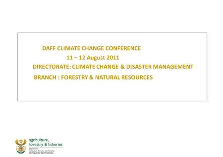 DAFF CLIMATE CHANGE CONFERENCE 11 – 12 August 2011 DIRECTORATE: CLIMATE CHANGE & DISASTER MANAGEMENT BRANCH : FORESTRY & NATURAL RESOURCES.