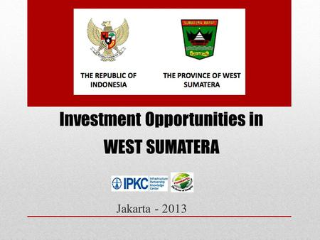 Investment Opportunities in WEST SUMATERA Jakarta - 2013.