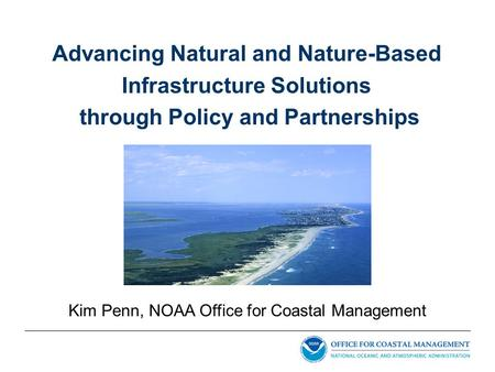 Advancing Natural and Nature-Based Infrastructure Solutions through Policy and Partnerships Kim Penn, NOAA Office for Coastal Management.