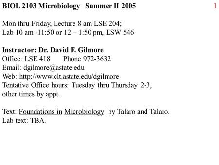 1BIOL 2103 Microbiology Summer II 2005 Mon thru Friday, Lecture 8 am LSE 204; Lab 10 am -11:50 or 12 – 1:50 pm, LSW 546 Instructor: Dr. David F. Gilmore.