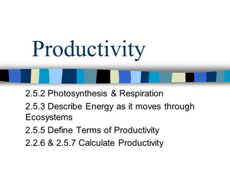 Productivity 2.5.2 Photosynthesis & Respiration 2.5.3 Describe Energy as it moves through Ecosystems 2.5.5 Define Terms of Productivity 2.2.6 & 2.5.7 Calculate.