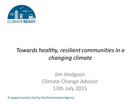 Towards healthy, resilient communities in a changing climate Jim Hodgson Climate Change Advisor 13th July 2015.