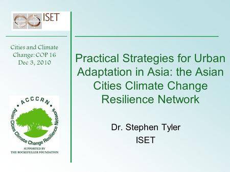 Practical Strategies for Urban Adaptation in Asia: the Asian Cities Climate Change Resilience Network Dr. Stephen Tyler ISET Cities and Climate Change: