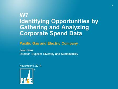 1 W7 Identifying Opportunities by Gathering and Analyzing Corporate Spend Data Pacific Gas and Electric Company Joan Kerr Director, Supplier Diversity.