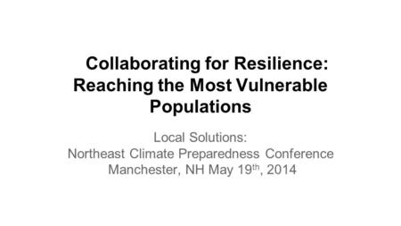 Collaborating for Resilience: Reaching the Most Vulnerable Populations Local Solutions: Northeast Climate Preparedness Conference Manchester, NH May 19.