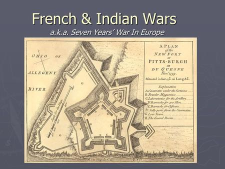French & Indian Wars a.k.a. Seven Years' War In Europe.