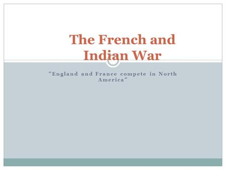 """ England and France compete in North America "" The French and Indian War."