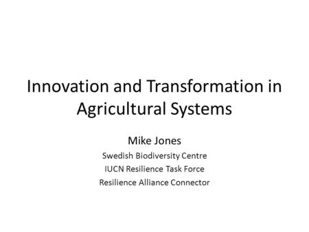 Innovation and Transformation in Agricultural Systems Mike Jones Swedish Biodiversity Centre IUCN Resilience Task Force Resilience Alliance Connector.