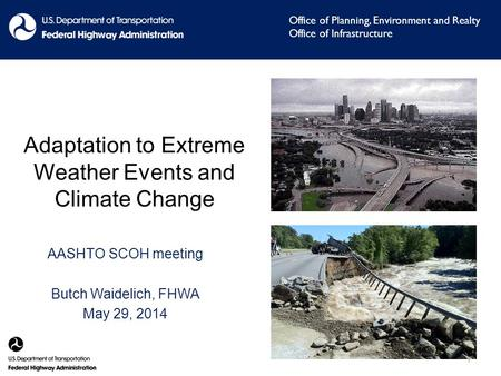 Adaptation to Extreme Weather Events and Climate Change AASHTO SCOH meeting Butch Waidelich, FHWA May 29, 2014 Office of Planning, Environment and Realty.