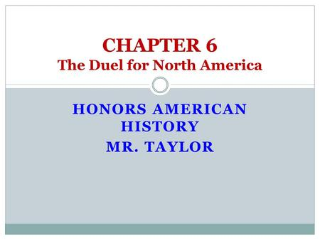 HONORS AMERICAN HISTORY MR. TAYLOR CHAPTER 6 The Duel for North America.