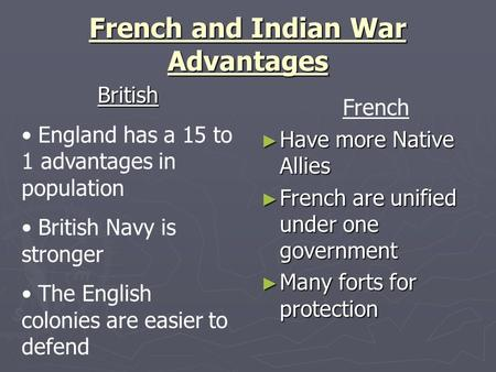 French and Indian War Advantages French ► Have more Native Allies ► French are unified under one government ► Many forts for protection British England.