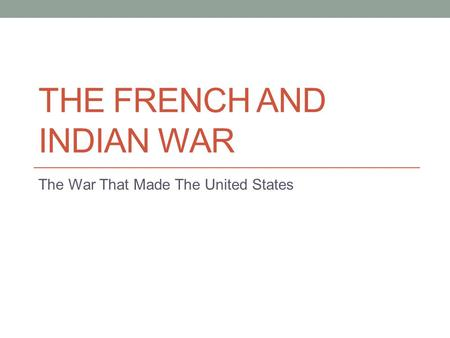 THE FRENCH AND INDIAN WAR The War That Made The United States.
