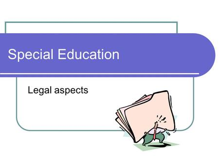 Special Education Legal aspects. Who Students who qualify as having a disability …and need to have instruction not available or deliverable in general.