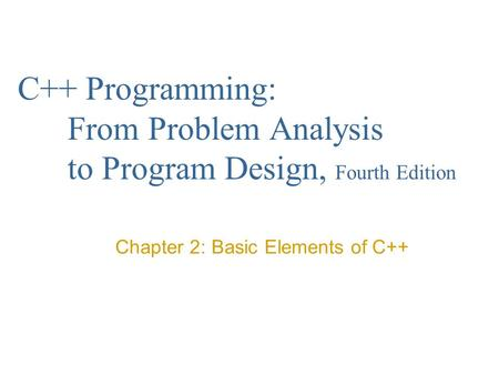 C++ Programming: From Problem Analysis to Program Design, Fourth Edition Chapter 2: Basic Elements of C++