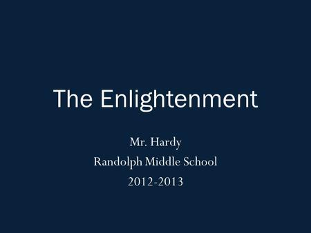The Enlightenment Mr. Hardy Randolph Middle School 2012-2013.
