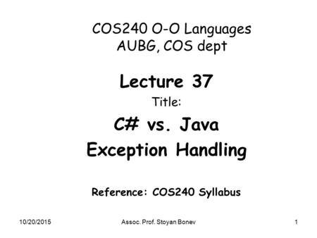10/20/2015Assoc. Prof. Stoyan Bonev1 COS240 O-O Languages AUBG, COS dept Lecture 37 Title: C# vs. Java Exception Handling Reference: COS240 Syllabus.