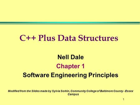 1 C++ Plus Data Structures Nell Dale Chapter 1 Software Engineering Principles Modified from the Slides made by Sylvia Sorkin, Community College of Baltimore.