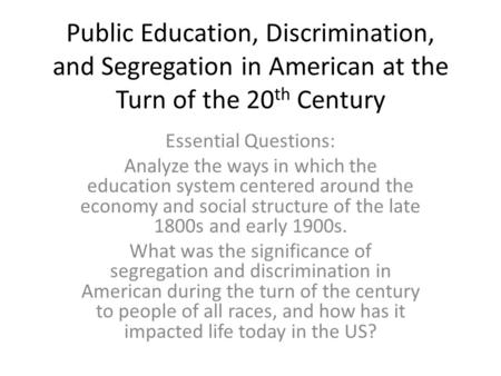Public Education, Discrimination, and Segregation in American at the Turn of the 20 th Century Essential Questions: Analyze the ways in which the education.