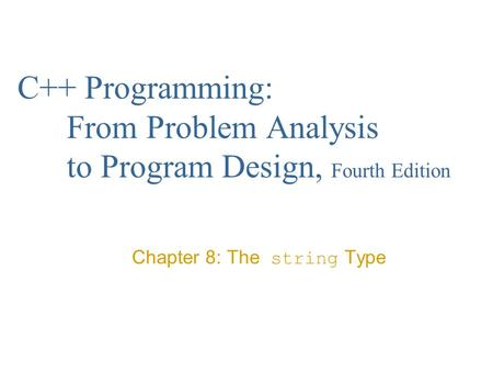 C++ Programming: From Problem Analysis to Program Design, Fourth Edition Chapter 8: The string Type.
