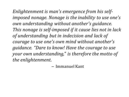 Enlightenment is man's emergence from his self- imposed nonage. Nonage is the inability to use one's own understanding without another's guidance. This.