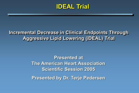 Incremental Decrease in Clinical Endpoints Through Aggressive Lipid Lowering (IDEAL) Trial IDEAL Trial Presented at The American Heart Association Scientific.