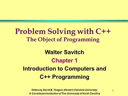 1 Problem Solving with C++ The Object of Programming Walter Savitch Chapter 1 Introduction to Computers and C++ Programming Slides by David B. Teague,
