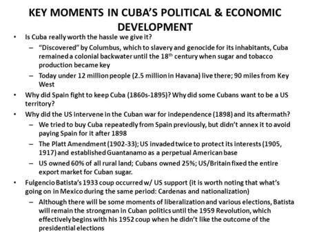 "KEY MOMENTS IN CUBA'S POLITICAL & ECONOMIC DEVELOPMENT Is Cuba really worth the hassle we give it? – ""Discovered"" by Columbus, which to slavery and genocide."