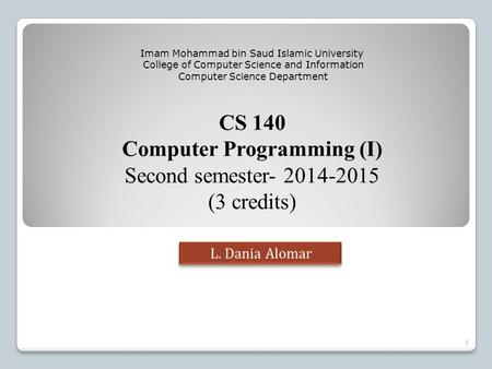 CS 140 Computer Programming (I) Second semester- 2014-2015 (3 credits) Imam Mohammad bin Saud Islamic University College of Computer Science and Information.