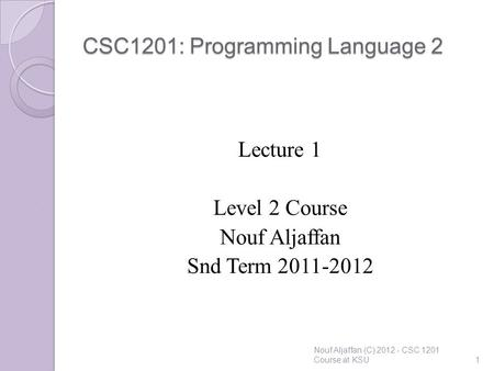 CSC1201: Programming Language 2 Lecture 1 Level 2 Course Nouf Aljaffan Snd Term 2011-2012 Nouf Aljaffan (C) 2012 - CSC 1201 Course at KSU1.