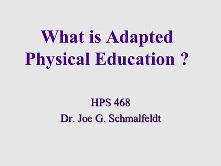 What is Adapted Physical Education ? HPS 468 Dr. Joe G. Schmalfeldt.
