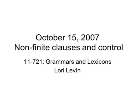 October 15, 2007 Non-finite clauses and control 11-721: Grammars and Lexicons Lori Levin.