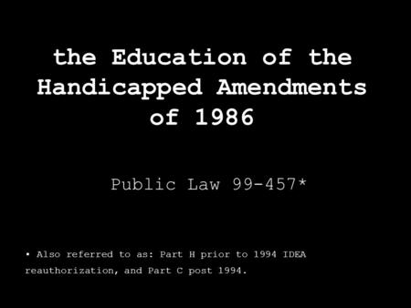 The Education of the Handicapped Amendments of 1986 Public Law 99-457* Also referred to as: Part H prior to 1994 IDEA reauthorization, and Part C post.