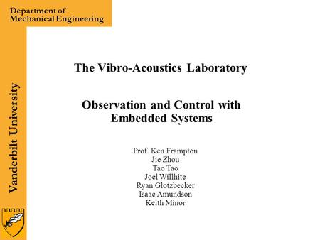 Vanderbilt University Department of Mechanical Engineering The Vibro-Acoustics Laboratory Observation and Control with Embedded Systems Prof. Ken Frampton.