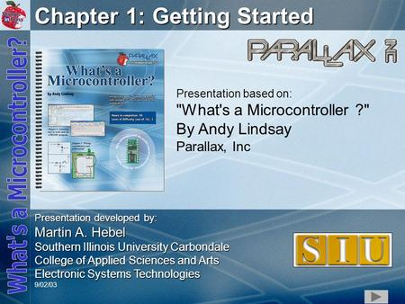 1 Chapter 1: Getting Started Presentation based on: What's a Microcontroller ? By Andy Lindsay Parallax, Inc Presentation developed by: Martin A. Hebel.